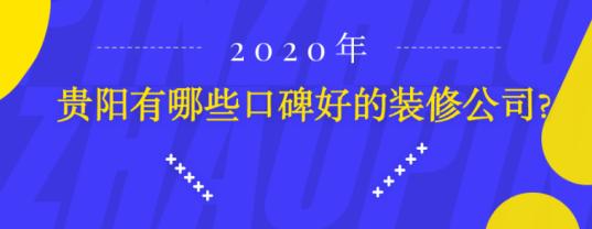 贵阳口碑较好的装修公司有哪些2020年-贵阳市信誉良好的装饰公司?